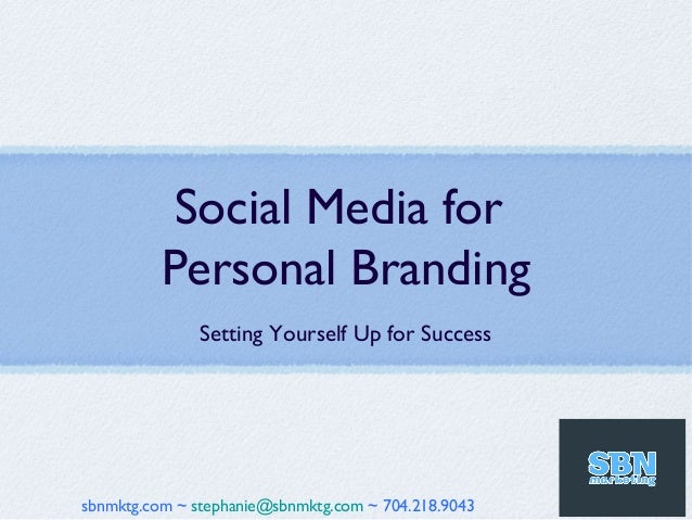 Social Media for          Personal Branding               Setting Yourself Up for Successsbnmktg.com ~ stephanie@sbnmktg.c...