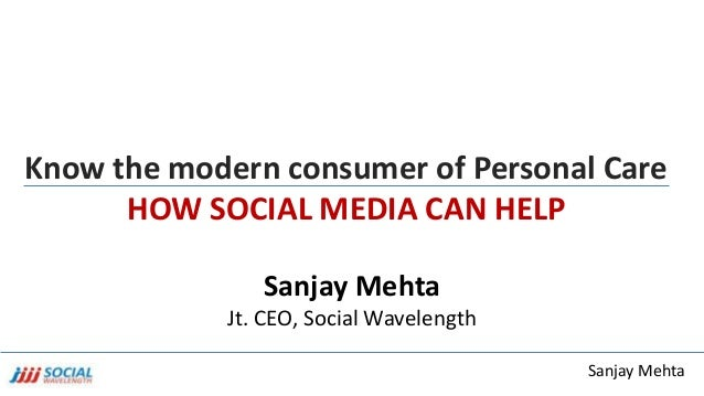 Sanjay Mehta Know the modern consumer of Personal Care HOW SOCIAL MEDIA CAN HELP Sanjay Mehta Jt. CEO, Social Wavelength