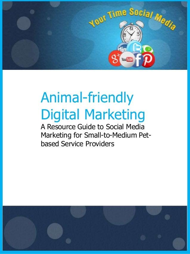 Animal-friendlyDigital MarketingA Resource Guide to Social MediaMarketing for Small-to-Medium Pet-based Service Providers