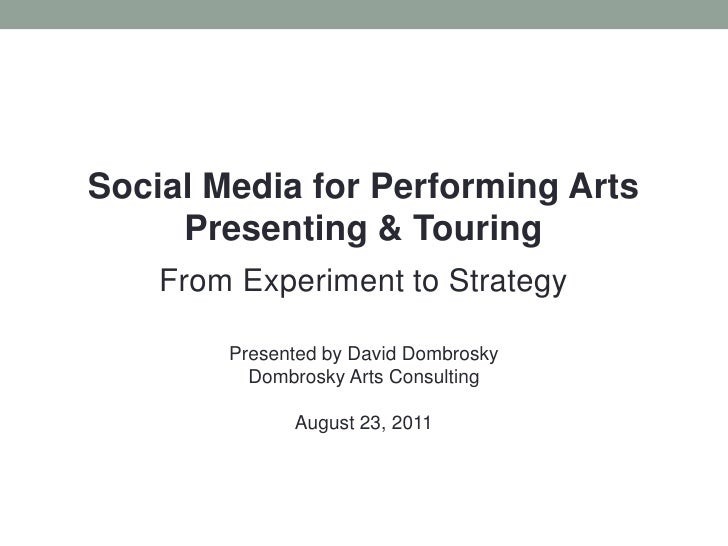 Social Media for Performing Arts Presenting & Touring<br />From Experiment to Strategy<br />Presented by David Dombrosky<b...