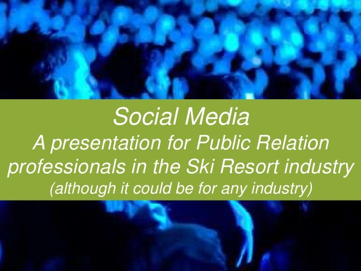 Social Media: A Presentation for Public Relation Professionals in the Ski Resort Industry (although it could be for any industry)