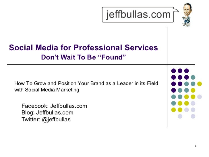 "Social Media for Professional Services   Don't Wait To Be ""Found"" Facebook: Jeffbullas.com Blog: Jeffbullas.com  Twitter: ..."