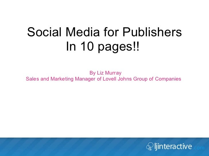 Social Media for Publishers In 10 pages!!  By Liz Murray  Sales and Marketing Manager of Lovell Johns Group of Companies