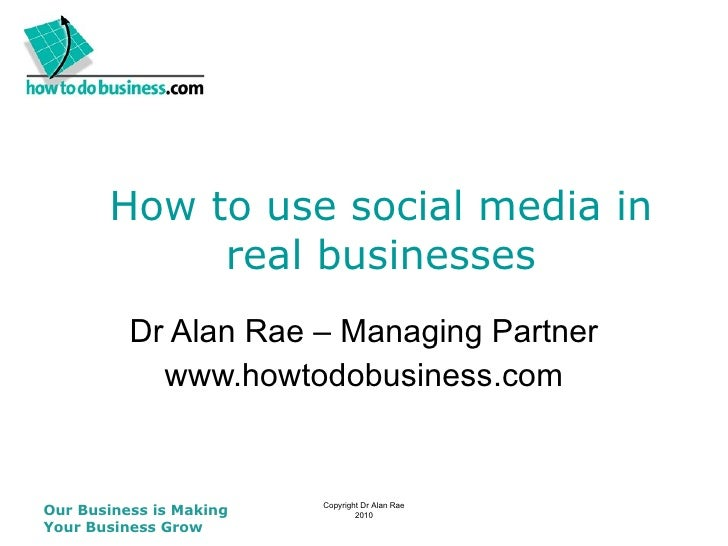 How to use social media in real businesses Dr Alan Rae – Managing Partner www.howtodobusiness.com Our Business is Making Y...