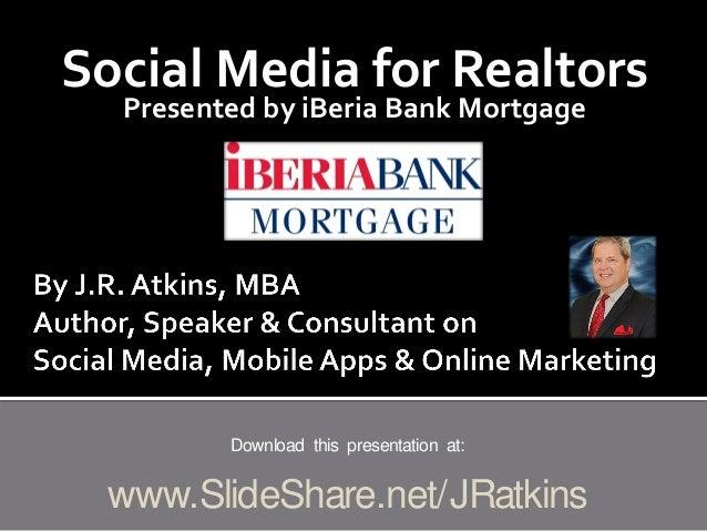Social Media for Realtors Presented by iBeria Bank Mortgage Download this presentation at: www.SlideShare.net/JRatkins