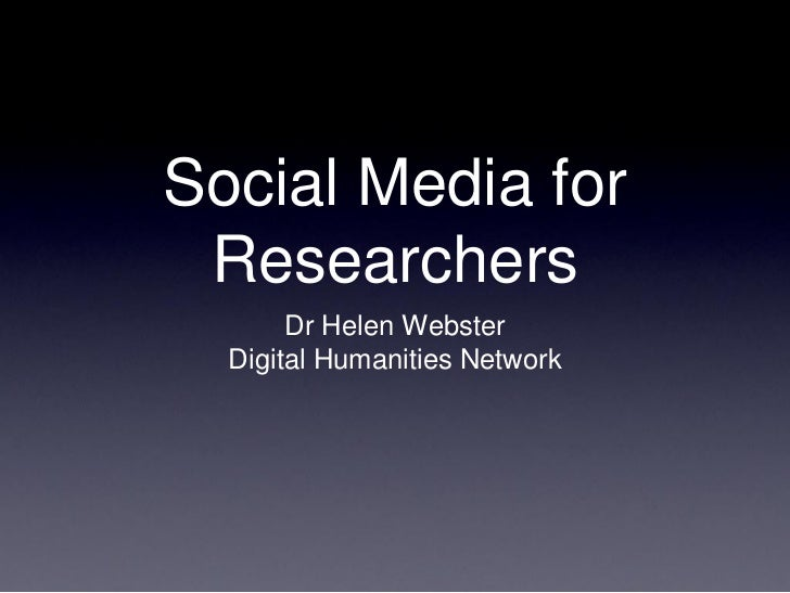 Social Media for Researchers       Dr Helen Webster  Digital Humanities Network
