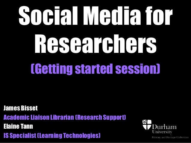 Social Media for      Researchers         (Getting started session)James BissetAcademic Liaison Librarian (Research Suppor...