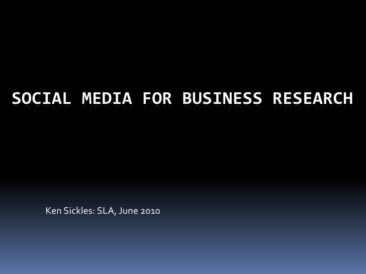 Social Media for business research<br />Ken Sickles: SLA, June 2010<br />