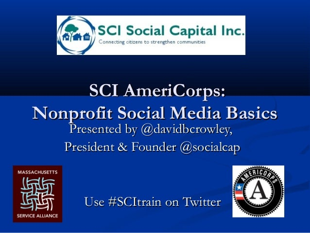 SCI AmeriCorps: Nonprofit Social Media Basics Presented by @davidbcrowley, President & Founder @socialcap  Use #SCItrain o...