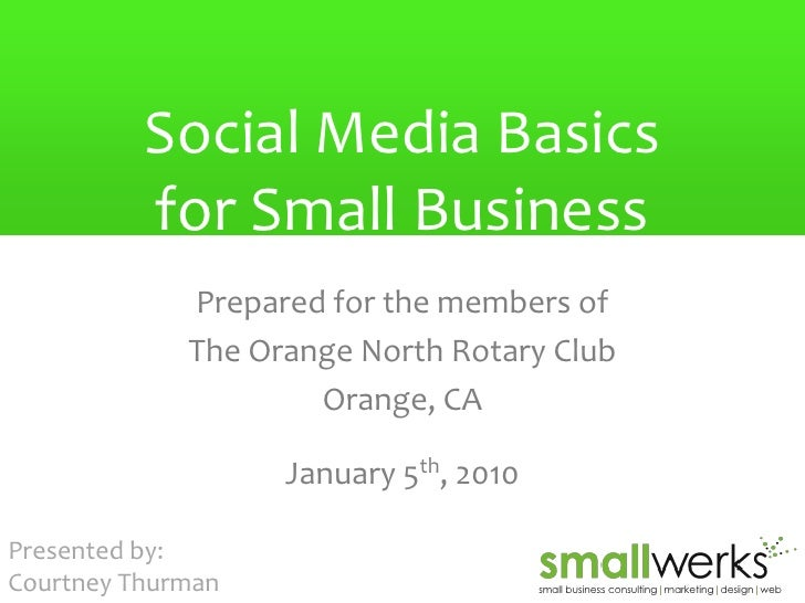 Social Media Basics for Small Business Prepared for the members of The Orange North Rotary Club Orange, CA January 5 th , ...