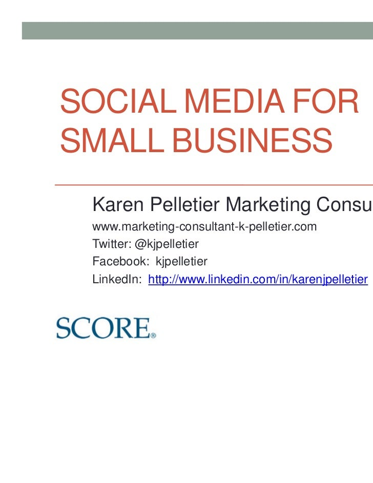 SOCIAL MEDIA FORSMALL BUSINESS Karen Pelletier Marketing Consulting www.marketing-consultant-k-pelletier.com Twitter: @kjp...