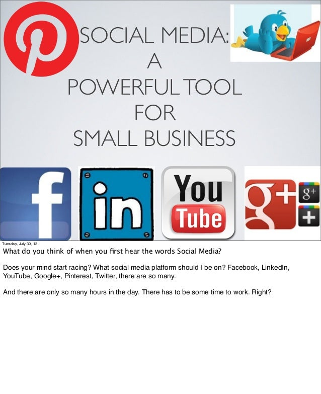 SOCIAL MEDIA: A POWERFULTOOL FOR SMALL BUSINESS Tuesday, July 30, 13 What do you think of when you first hear the words Soc...