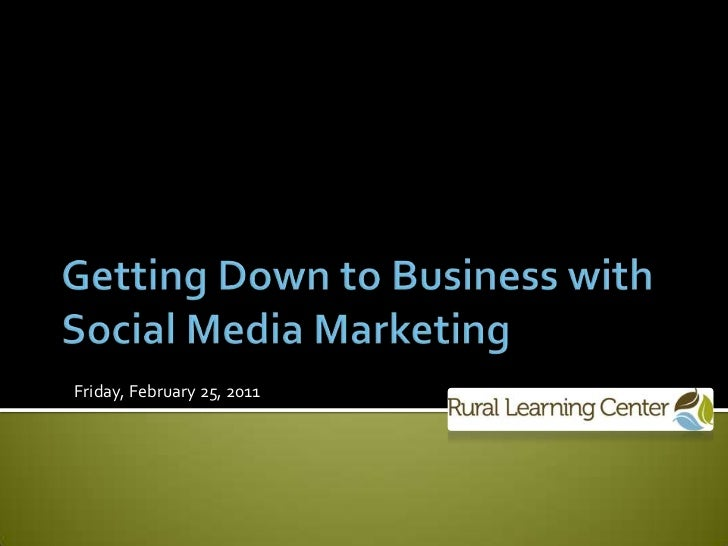 Getting Down to Business with Social Media Marketing<br />Friday, February 25, 2011<br />