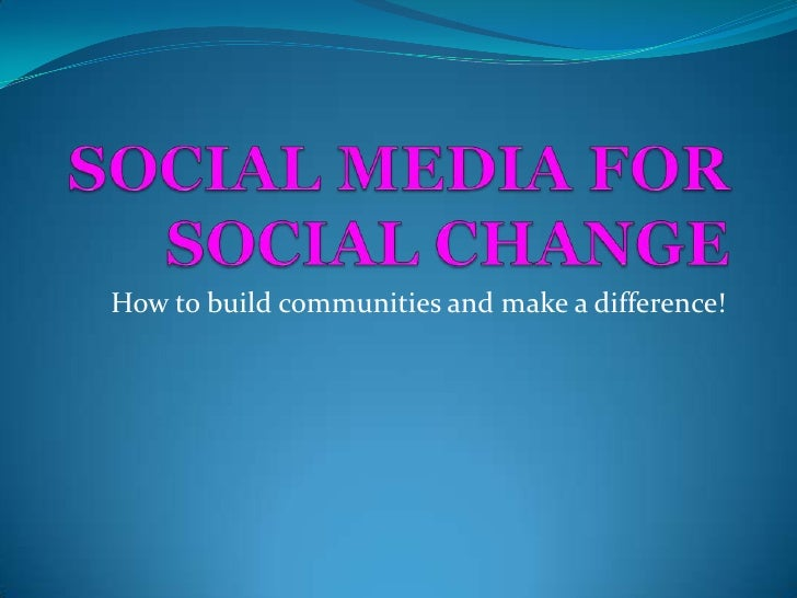 SOCIAL MEDIA FOR SOCIAL CHANGE<br />How to build communities and make a difference!<br />