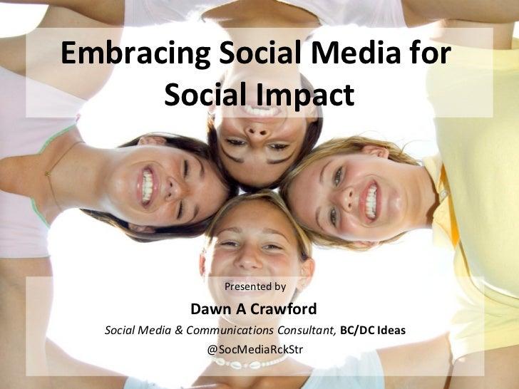 Embracing Social Media for  Social Impact <ul><li>Presented by </li></ul><ul><li>Dawn A Crawford   </li></ul><ul><li>Socia...