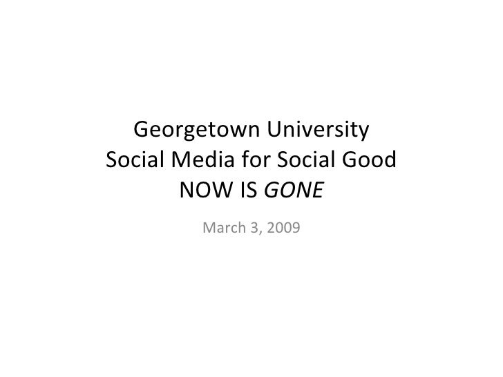 Georgetown University Social Media for Social Good NOW IS  GONE March 3, 2009
