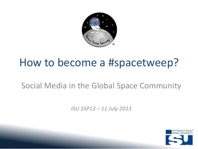 How to become a #spacetweep? Social Media in the Global Space Community ISU SSP13 – 11 July 2013