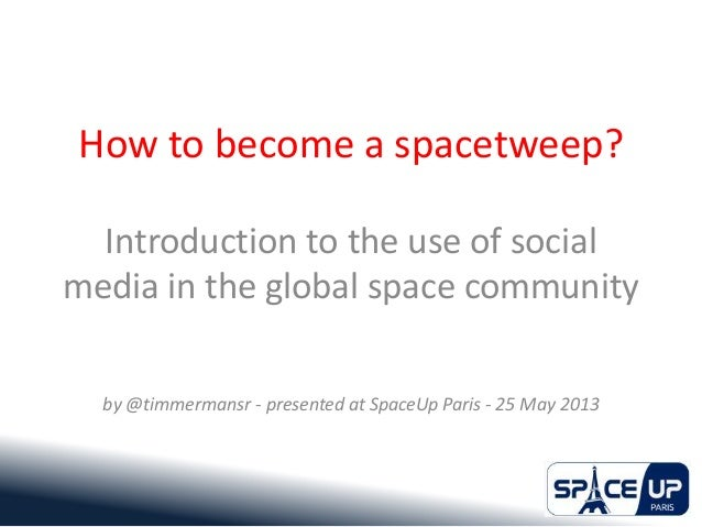 How to become a spacetweep?Introduction to the use of socialmedia in the global space communityby @timmermansr - presented...