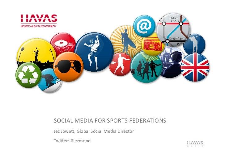 SOCIAL MEDIA FOR SPORTS FEDERATIONS Jez Jowe5, Global Social Media Director Twi5er: #Jezmond