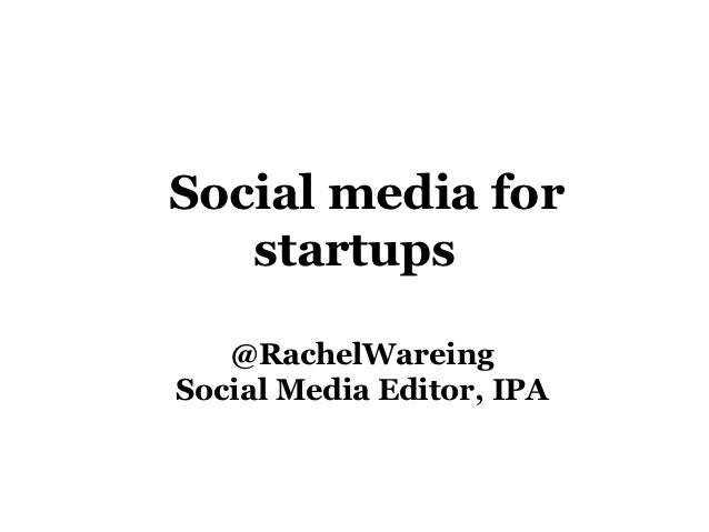 Social media for   startups   @RachelWareingSocial Media Editor, IPA