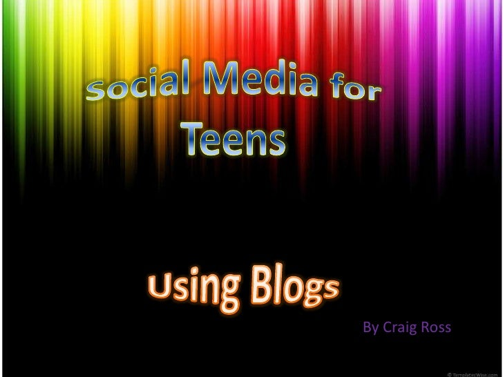 Social Media for Teens<br />Using Blogs<br />By Craig Ross<br />