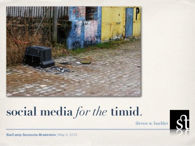 social media for the timid.                                           steven w. buehlerBarCamp Sarasota-Bradenton   May 5, ...