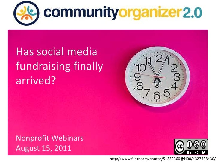 Has social media fundraising finally arrived? <br />Nonprofit Webinars <br />August 15, 2011<br />http://www.flickr.com/ph...