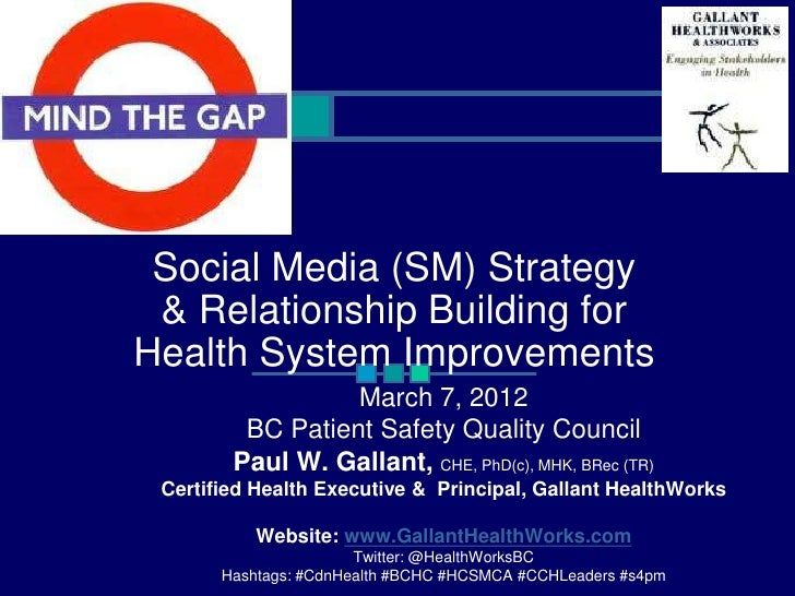 Mind the Gap: Social Media (SM) Strategy & Relationship Building for Health System Improvements. Paul Gallant CHE. BCPSQC Quality Forum, Vancouver, Canada