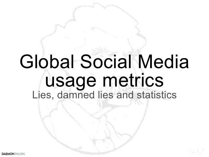 Global Social Media usage metrics Lies, damned lies and statistics