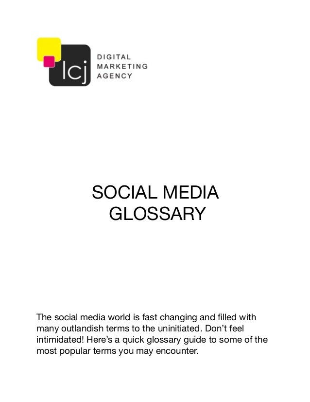 SOCIAL MEDIA GLOSSARY The social media world is fast changing and filled with many outlandish terms to the uninitiated. Don...