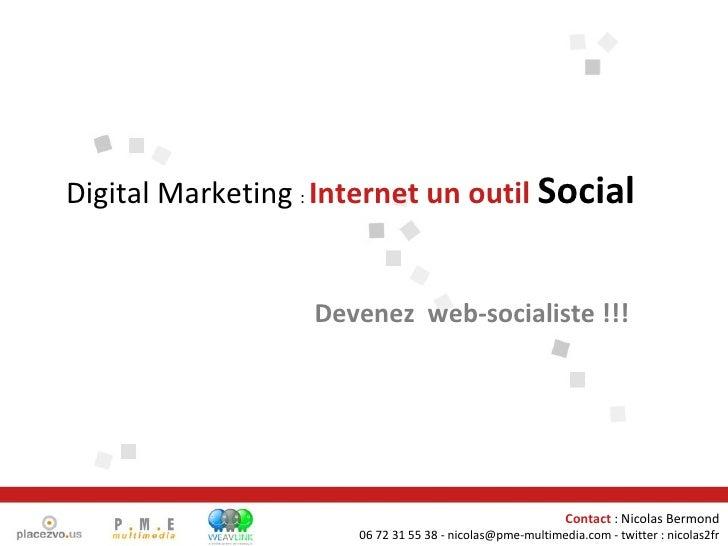 Devenez  web-socialiste !!! Digital Marketing  :  Internet un outil  Social Contact  : Nicolas Bermond 06 72 31 55 38 - ni...