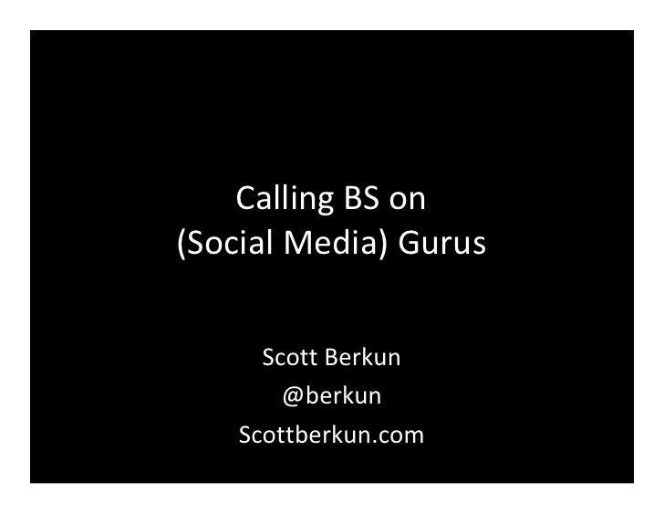 Calling BS on (Social Media) Gurus         Scott Berkun         @berkun     Scottberkun.com