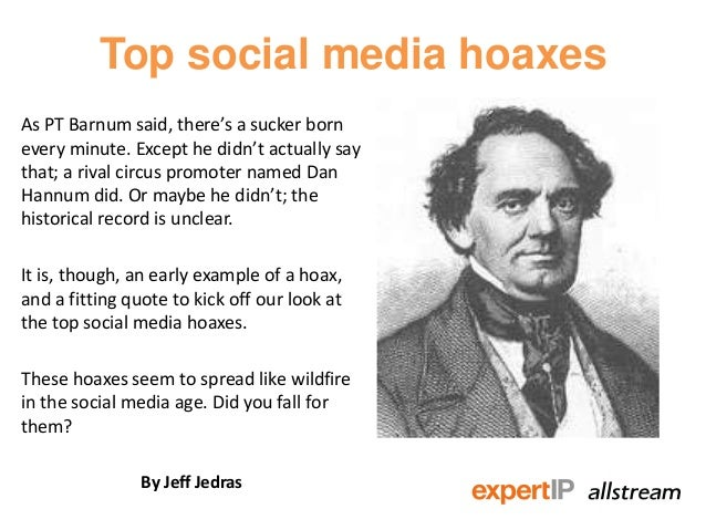 Top social media hoaxesAs PT Barnum said, there's a sucker bornevery minute. Except he didn't actually saythat; a rival ci...