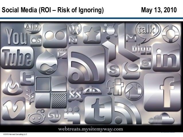 Social Media (ROI – Risk of Ignoring)   May 13, 2010© 2010 Harvest Consulting LLC