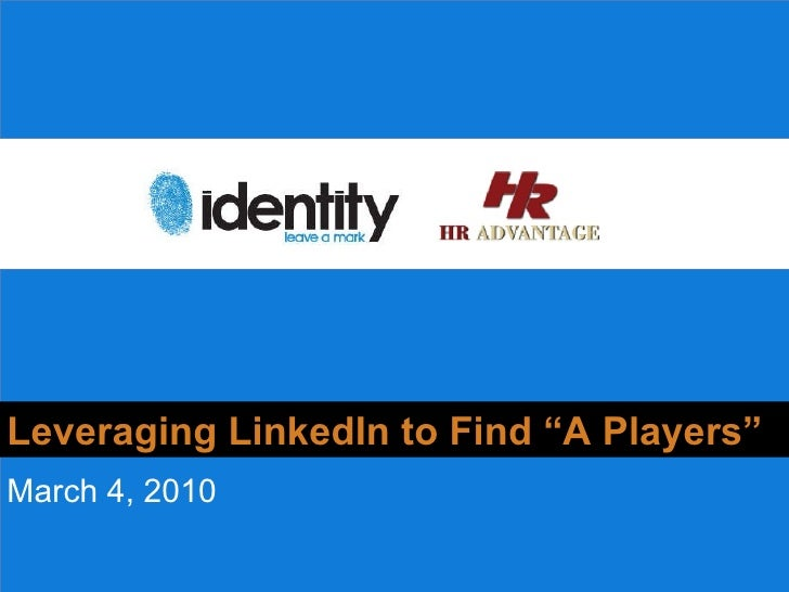 """Why should you  care? Leveraging LinkedIn to Find """"A Players"""" March 4, 2010"""