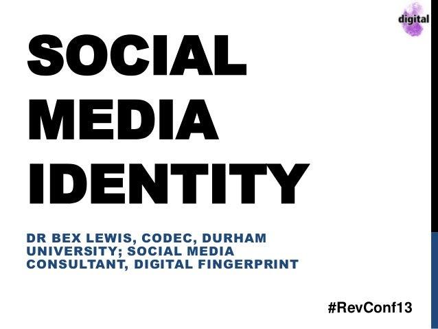 SOCIAL MEDIA IDENTITY DR BEX LEWIS, CODEC, DURHAM UNIVERSITY; SOCIAL MEDIA CONSULTANT, DIGITAL FINGERPRINT #RevConf13