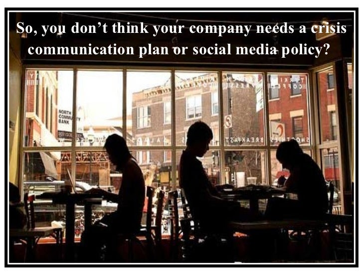 So, you don't think your company needs a crisis communication plan or social media policy?
