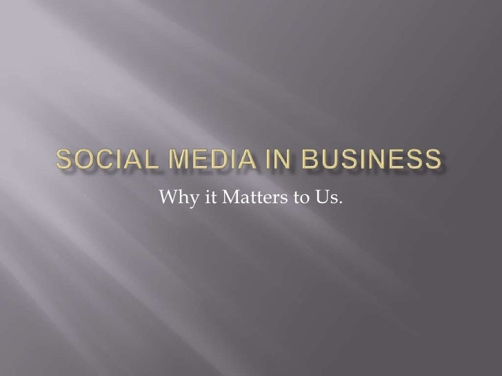 Social Media In Business<br />Why it Matters to Us. <br />