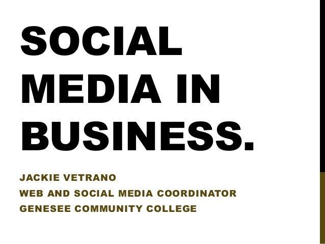 SOCIAL MEDIA IN BUSINESS. JACKIE VETRANO  WEB AND SOCIAL MEDIA COORDINATOR GENESEE COMMUNITY COLLEGE