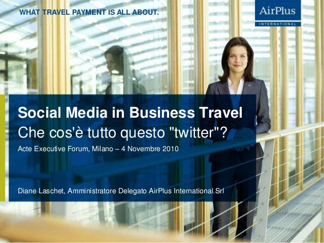 WHAT TRAVEL PAYMENT IS ALL ABOUT. Social Media in Business Travel Diane Laschet, Amministratore Delegato AirPlus Internati...