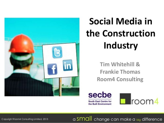 Copyright Room4 Consulting Limited, 2013 a small change can make a big difference Social Media in the Construction Industr...
