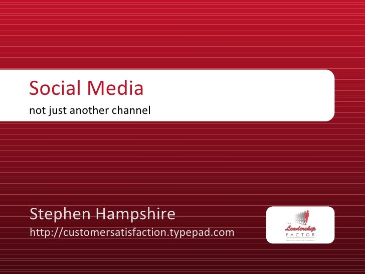 Social Media not just another channel Stephen Hampshire http://customersatisfaction.typepad.com