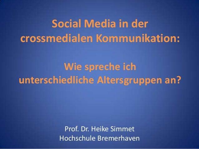 Social Media in der crossmedialen Kommunikation: Wie spreche ich unterschiedliche Altersgruppen an?  Prof. Dr. Heike Simme...