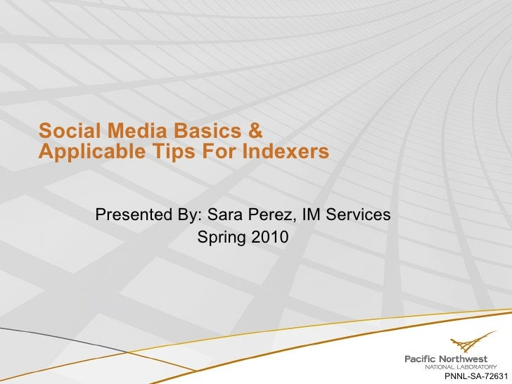 Social Media Basics &  Applicable Tips For Indexers  Presented By: Sara Perez, IM Services Spring 2010 PNNL-SA-72631