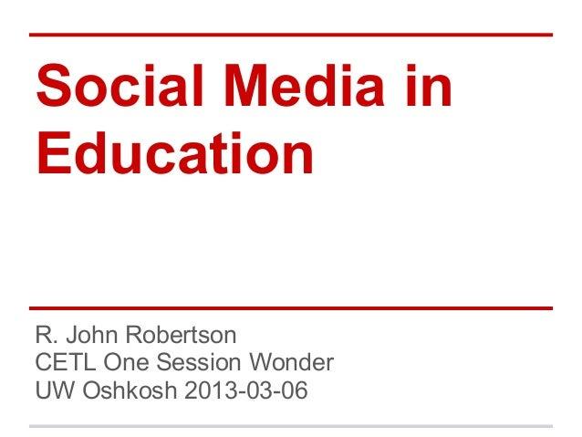 Social Media inEducationR. John RobertsonCETL One Session WonderUW Oshkosh 2013-03-06