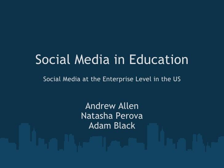 Social Media in Education  Social Media at the Enterprise Level in the US Andrew Allen Natasha Perova Adam Black