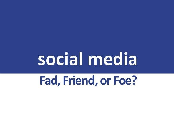 social mediaFad, Friend, or Foe?