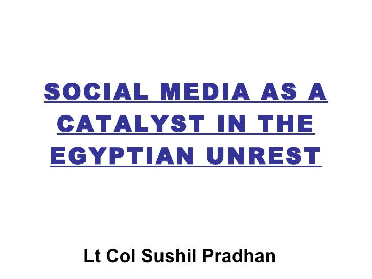 SOCIAL MEDIA AS A CATALYST IN THE EGYPTIAN UNREST Lt Col Sushil Pradhan