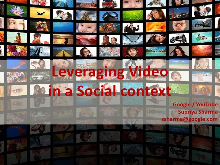 Leveraging Video     in a Social context                          Google / YouTube                            Supriya Shar...