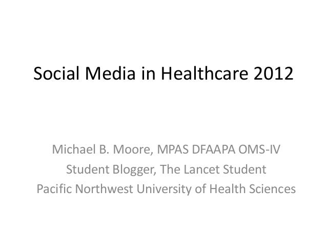 Social Media in Healthcare 2012  Michael B. Moore, MPAS DFAAPA OMS-IV      Student Blogger, The Lancet StudentPacific Nort...